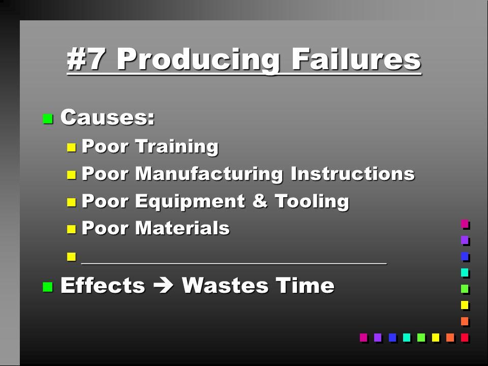 #7 Producing Failures n Causes: n Poor Training n Poor Manufacturing Instructions n Poor Equipment & Tooling n Poor Materials n ______________________