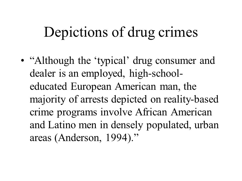 Depictions of drug crimes Although the 'typical' drug consumer and dealer is an employed, high-school- educated European American man, the majority of arrests depicted on reality-based crime programs involve African American and Latino men in densely populated, urban areas (Anderson, 1994).