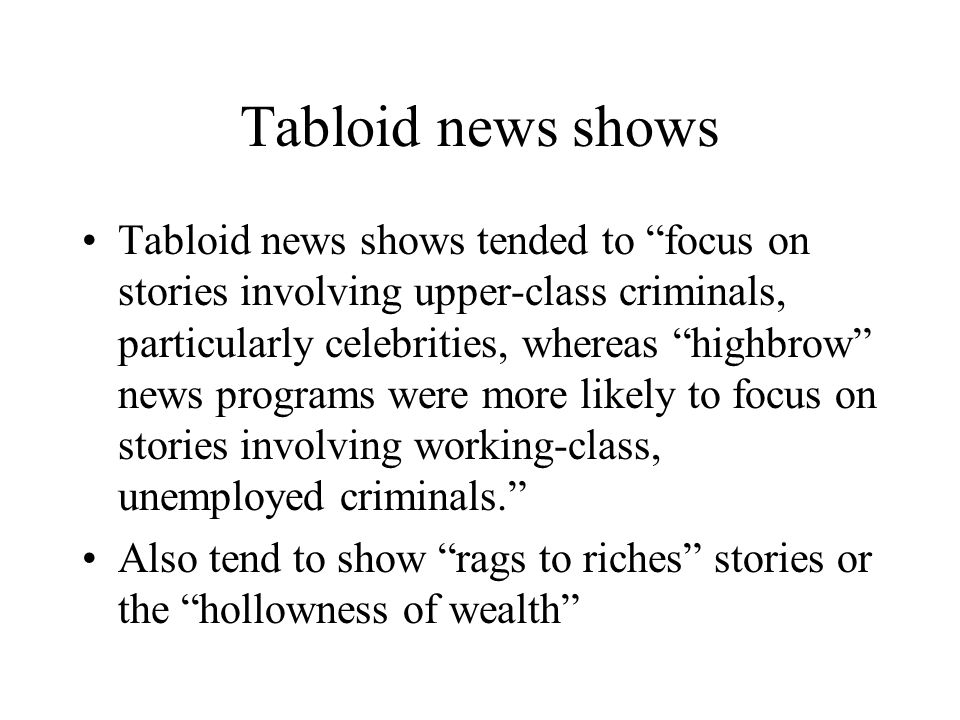 Tabloid news shows Tabloid news shows tended to focus on stories involving upper-class criminals, particularly celebrities, whereas highbrow news programs were more likely to focus on stories involving working-class, unemployed criminals. Also tend to show rags to riches stories or the hollowness of wealth
