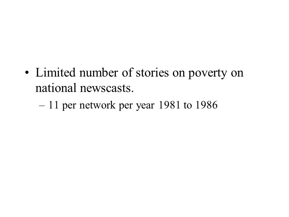 Limited number of stories on poverty on national newscasts. –11 per network per year 1981 to 1986