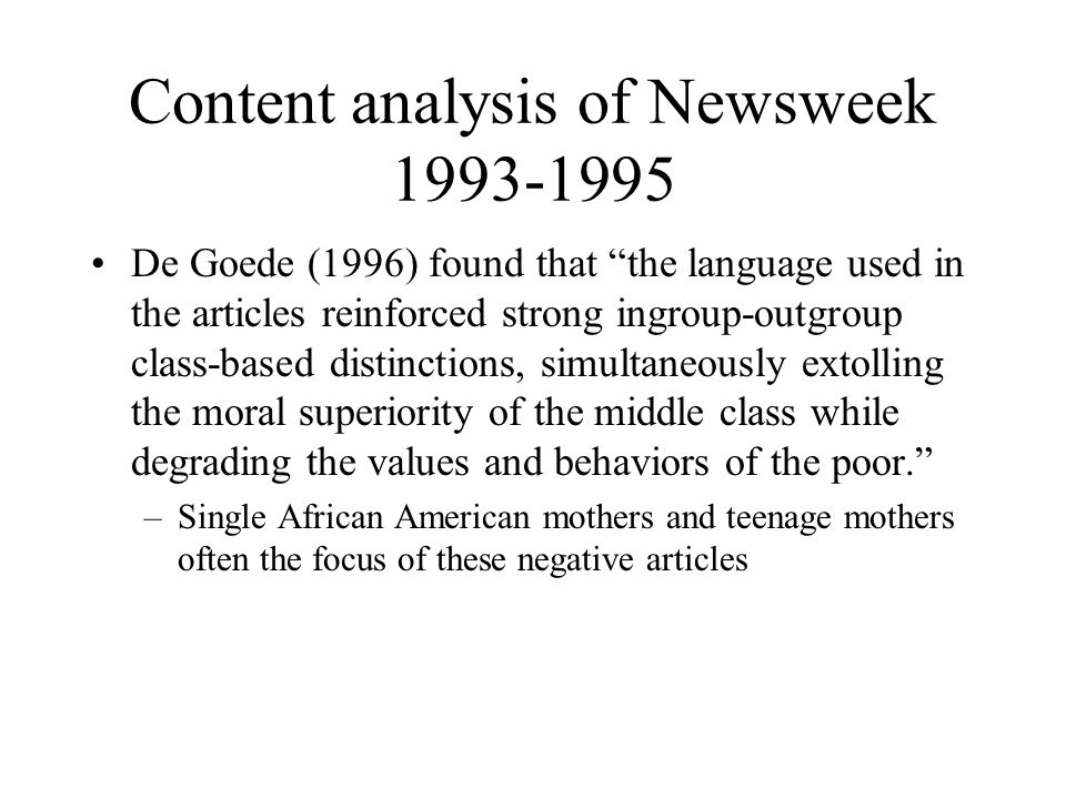 Content analysis of Newsweek 1993-1995 De Goede (1996) found that the language used in the articles reinforced strong ingroup-outgroup class-based distinctions, simultaneously extolling the moral superiority of the middle class while degrading the values and behaviors of the poor. –Single African American mothers and teenage mothers often the focus of these negative articles
