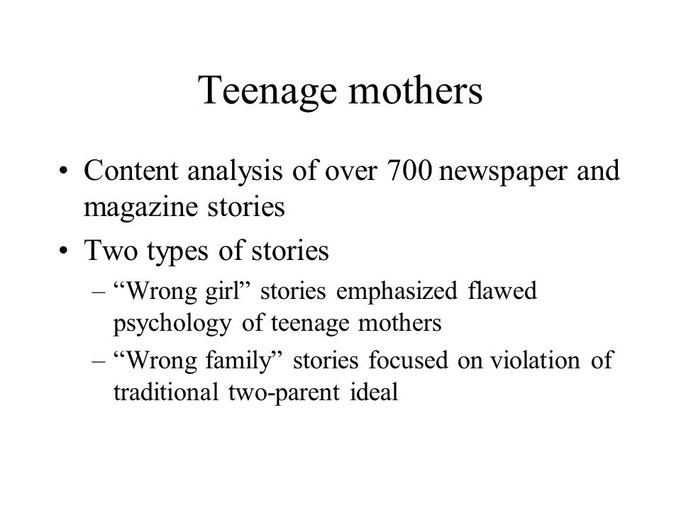 Teenage mothers Content analysis of over 700 newspaper and magazine stories Two types of stories – Wrong girl stories emphasized flawed psychology of teenage mothers – Wrong family stories focused on violation of traditional two-parent ideal
