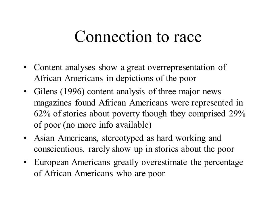 Connection to race Content analyses show a great overrepresentation of African Americans in depictions of the poor Gilens (1996) content analysis of three major news magazines found African Americans were represented in 62% of stories about poverty though they comprised 29% of poor (no more info available) Asian Americans, stereotyped as hard working and conscientious, rarely show up in stories about the poor European Americans greatly overestimate the percentage of African Americans who are poor