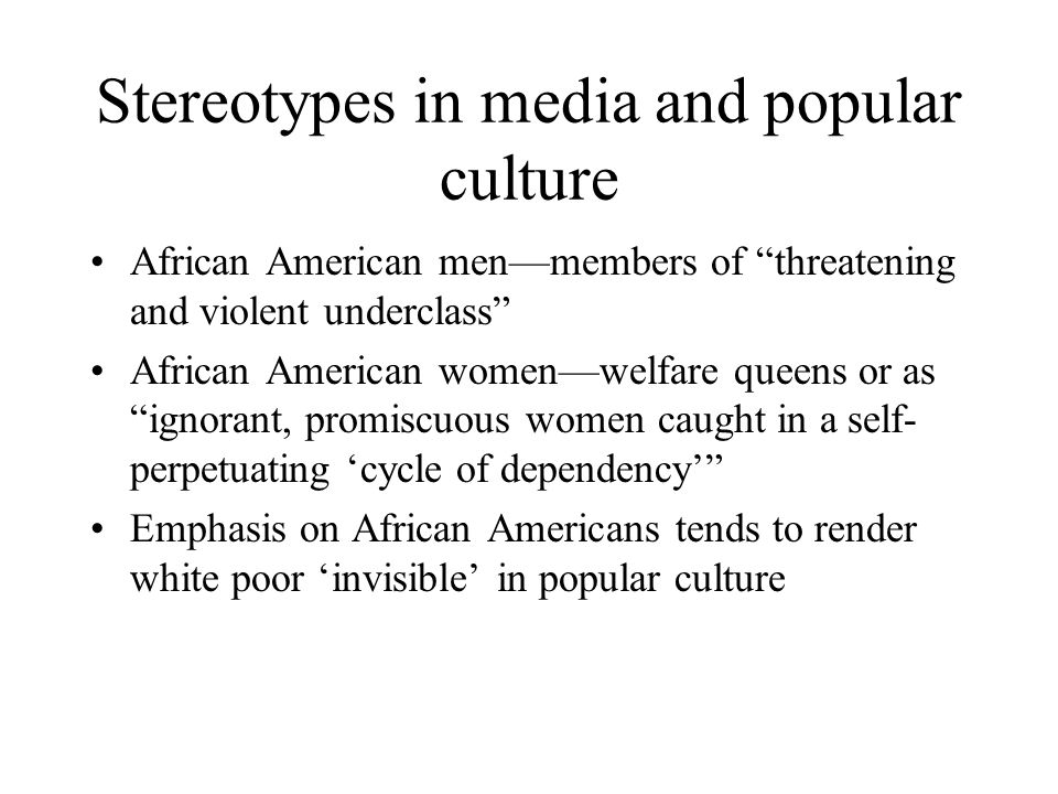 Stereotypes in media and popular culture African American men—members of threatening and violent underclass African American women—welfare queens or as ignorant, promiscuous women caught in a self- perpetuating 'cycle of dependency' Emphasis on African Americans tends to render white poor 'invisible' in popular culture