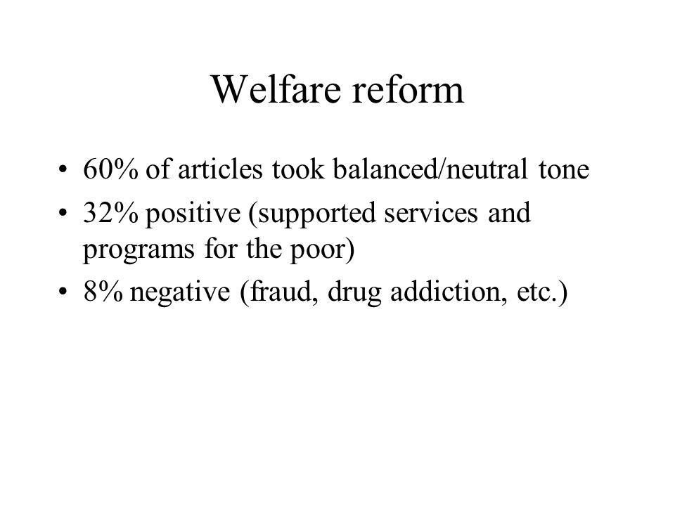 Welfare reform 60% of articles took balanced/neutral tone 32% positive (supported services and programs for the poor) 8% negative (fraud, drug addiction, etc.)
