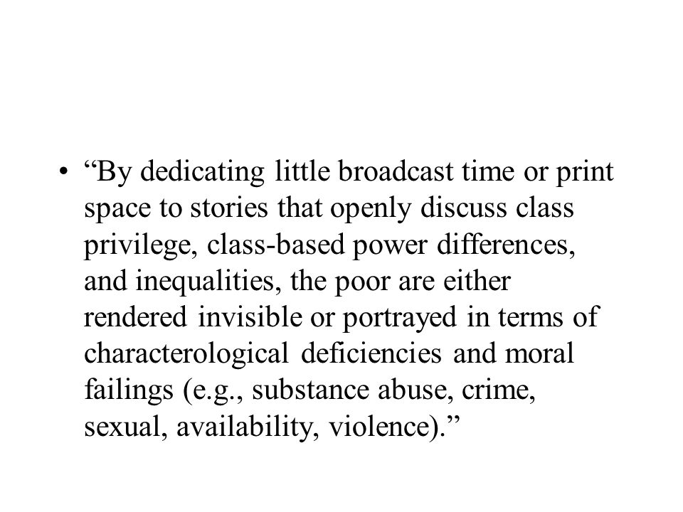 By dedicating little broadcast time or print space to stories that openly discuss class privilege, class-based power differences, and inequalities, the poor are either rendered invisible or portrayed in terms of characterological deficiencies and moral failings (e.g., substance abuse, crime, sexual, availability, violence).