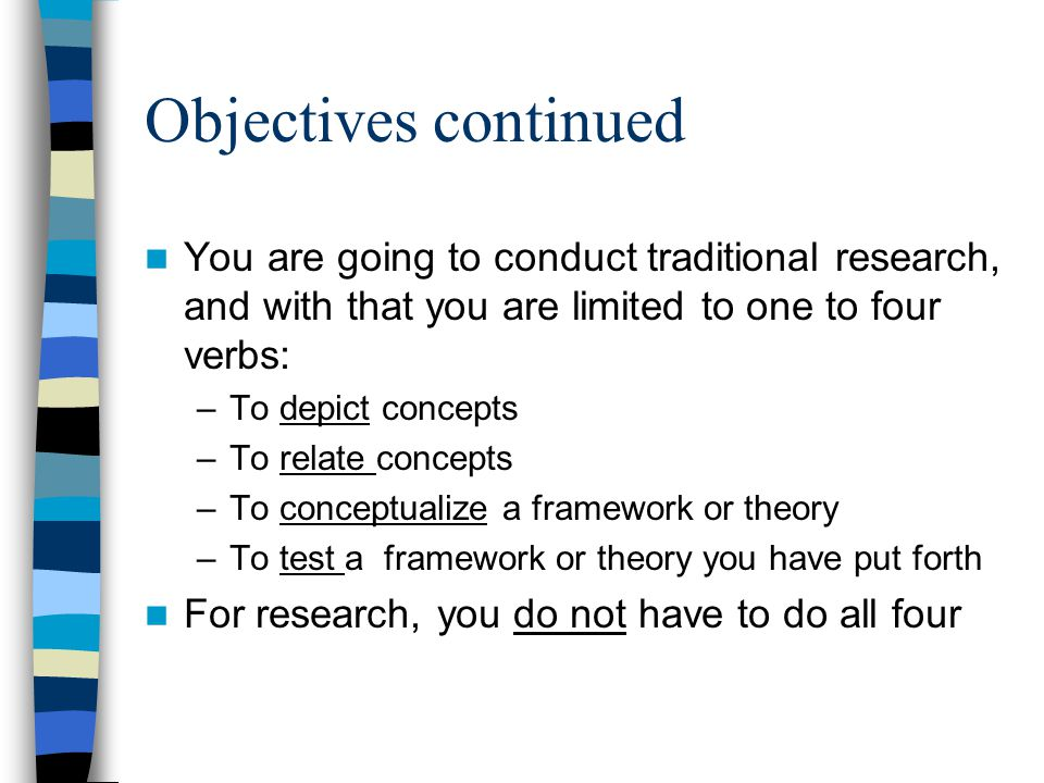 Objectives continued You are going to conduct traditional research, and with that you are limited to one to four verbs: –To depict concepts –To relate concepts –To conceptualize a framework or theory –To test a framework or theory you have put forth For research, you do not have to do all four