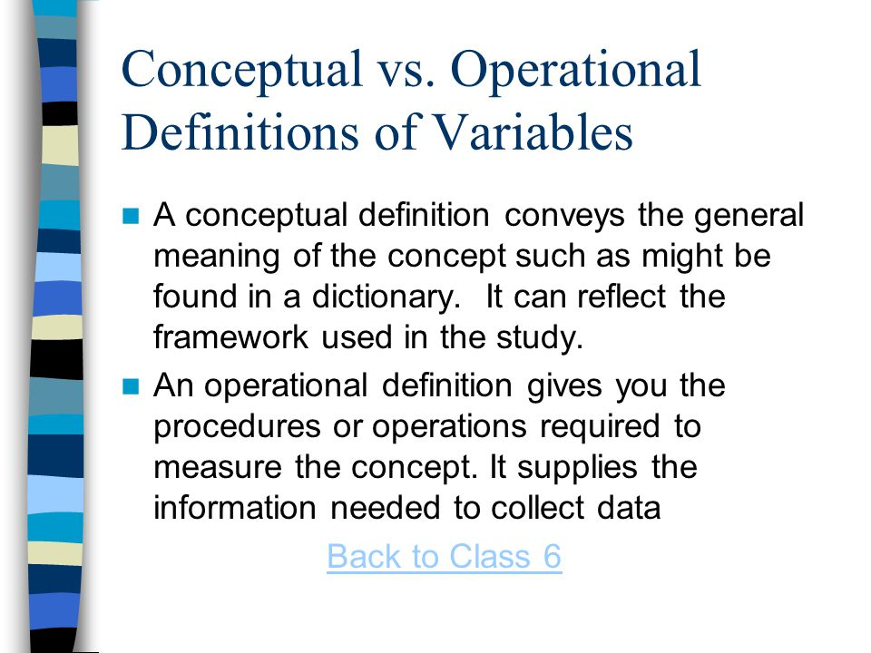 Conceptual vs. Operational Definitions of Variables A conceptual definition conveys the general meaning of the concept such as might be found in a dic