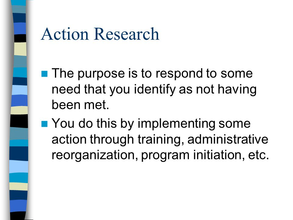 Action Research The purpose is to respond to some need that you identify as not having been met.