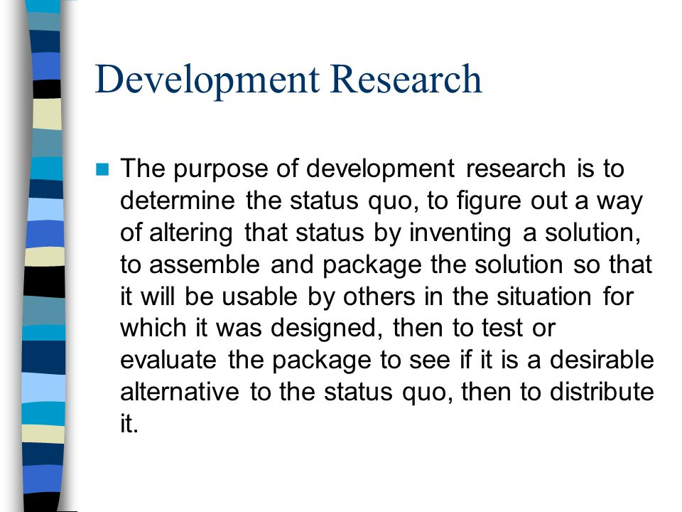 Development Research The purpose of development research is to determine the status quo, to figure out a way of altering that status by inventing a solution, to assemble and package the solution so that it will be usable by others in the situation for which it was designed, then to test or evaluate the package to see if it is a desirable alternative to the status quo, then to distribute it.