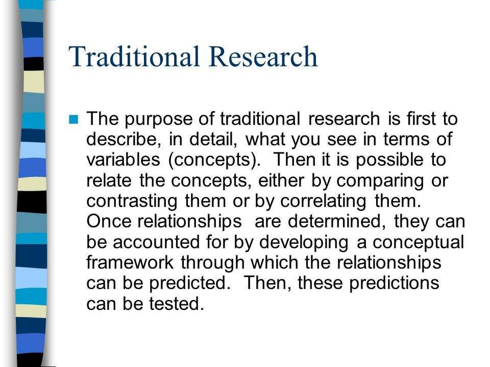 Traditional Research The purpose of traditional research is first to describe, in detail, what you see in terms of variables (concepts).