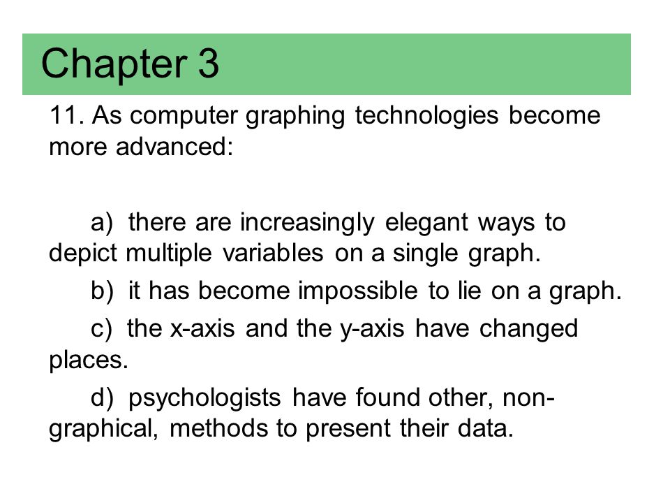 11. As computer graphing technologies become more advanced: a) there are increasingly elegant ways to depict multiple variables on a single graph. b)