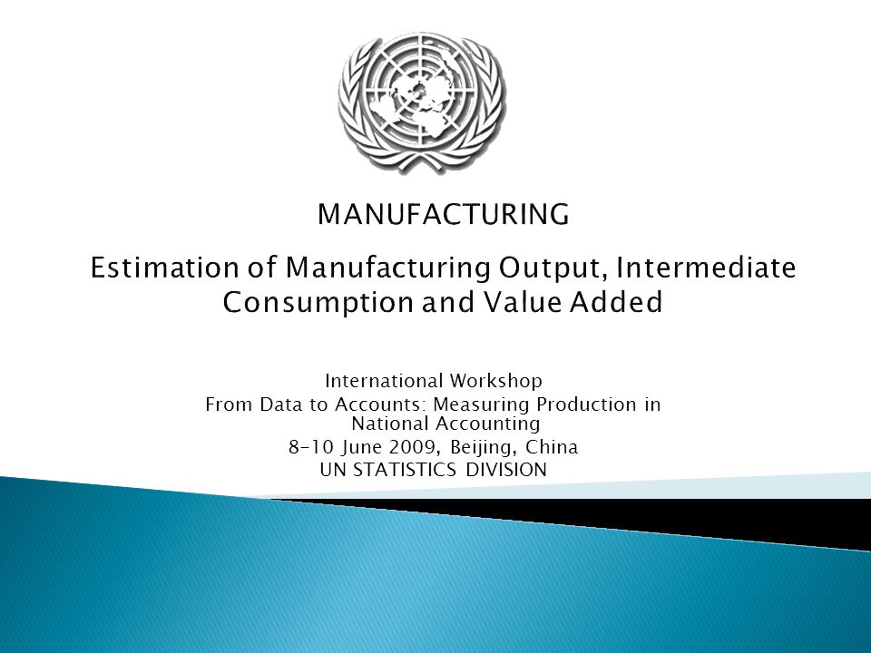 MANUFACTURING Estimation of Manufacturing Output, Intermediate Consumption and Value Added International Workshop From Data to Accounts: Measuring Pro