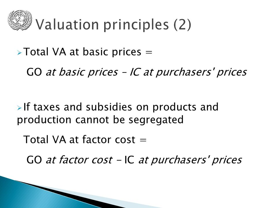  Total VA at basic prices = GO at basic prices – IC at purchasers prices  If taxes and subsidies on products and production cannot be segregated Total VA at factor cost = GO at factor cost - IC at purchasers prices