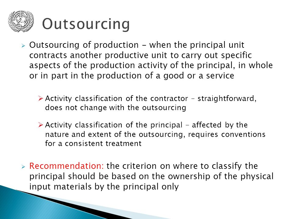  Outsourcing of production - when the principal unit contracts another productive unit to carry out specific aspects of the production activity of the principal, in whole or in part in the production of a good or a service  Activity classification of the contractor – straightforward, does not change with the outsourcing  Activity classification of the principal - affected by the nature and extent of the outsourcing, requires conventions for a consistent treatment  Recommendation: the criterion on where to classify the principal should be based on the ownership of the physical input materials by the principal only