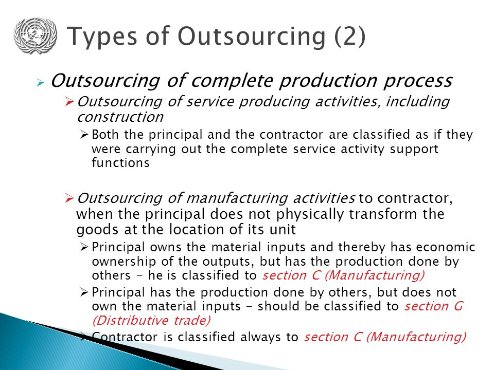  Outsourcing of complete production process  Outsourcing of service producing activities, including construction  Both the principal and the contractor are classified as if they were carrying out the complete service activity support functions  Outsourcing of manufacturing activities to contractor, when the principal does not physically transform the goods at the location of its unit  Principal owns the material inputs and thereby has economic ownership of the outputs, but has the production done by others - he is classified to section C (Manufacturing)  Principal has the production done by others, but does not own the material inputs - should be classified to section G (Distributive trade)  Contractor is classified always to section C (Manufacturing)