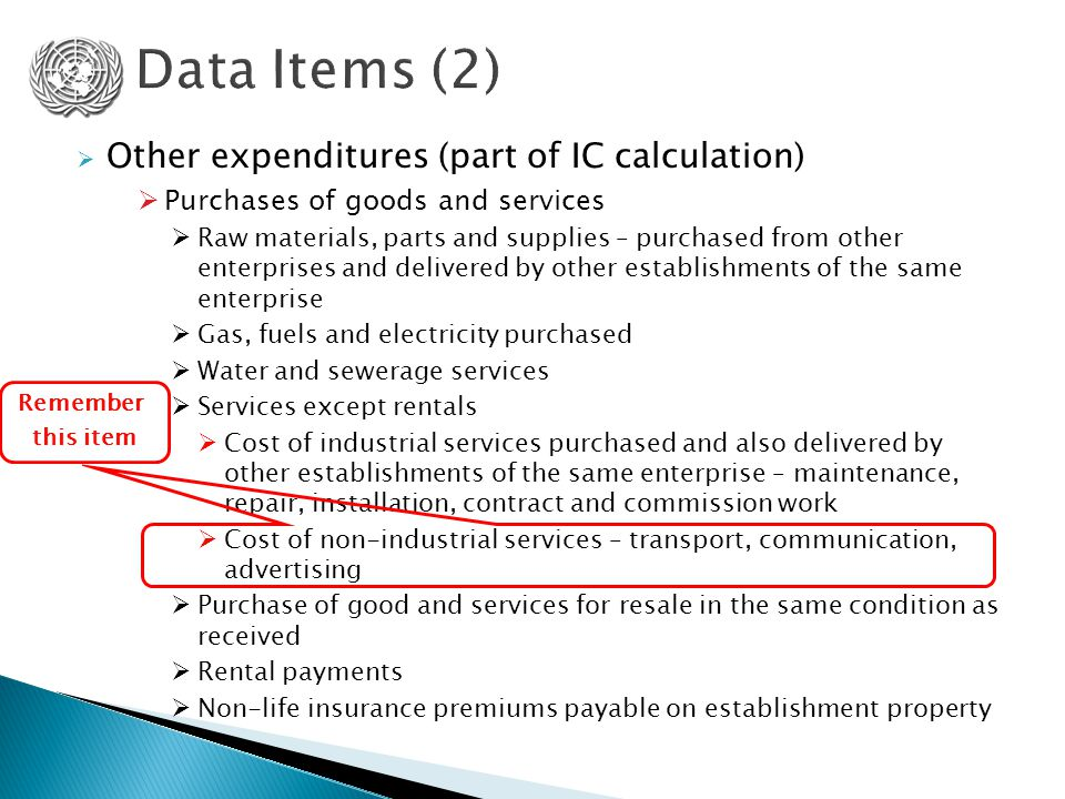  Other expenditures (part of IC calculation)  Purchases of goods and services  Raw materials, parts and supplies – purchased from other enterprises and delivered by other establishments of the same enterprise  Gas, fuels and electricity purchased  Water and sewerage services  Services except rentals  Cost of industrial services purchased and also delivered by other establishments of the same enterprise – maintenance, repair, installation, contract and commission work  Cost of non-industrial services – transport, communication, advertising  Purchase of good and services for resale in the same condition as received  Rental payments  Non-life insurance premiums payable on establishment property Remember this item