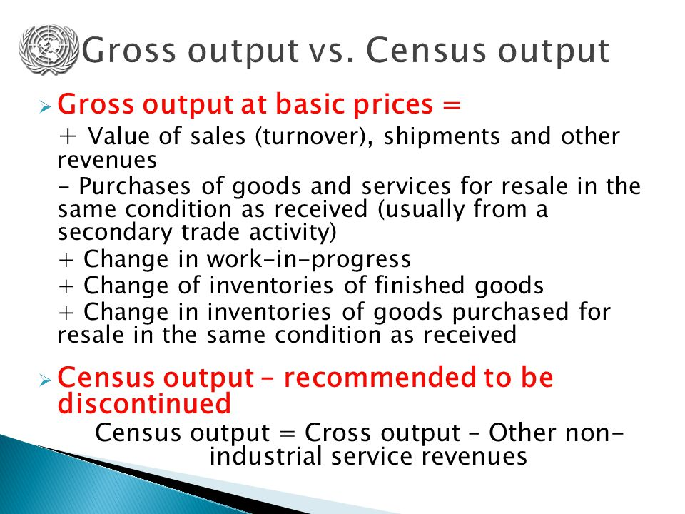  Gross output at basic prices = + Value of sales (turnover), shipments and other revenues - Purchases of goods and services for resale in the same condition as received (usually from a secondary trade activity) + Change in work-in-progress + Change of inventories of finished goods + Change in inventories of goods purchased for resale in the same condition as received  Census output – recommended to be discontinued Census output = Cross output – Other non- industrial service revenues