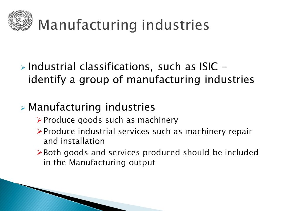  Industrial classifications, such as ISIC - identify a group of manufacturing industries  Manufacturing industries  Produce goods such as machinery  Produce industrial services such as machinery repair and installation  Both goods and services produced should be included in the Manufacturing output