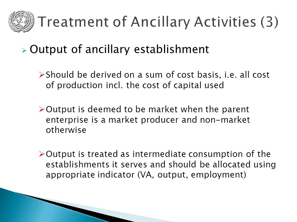  Output of ancillary establishment  Should be derived on a sum of cost basis, i.e. all cost of production incl. the cost of capital used  Output is