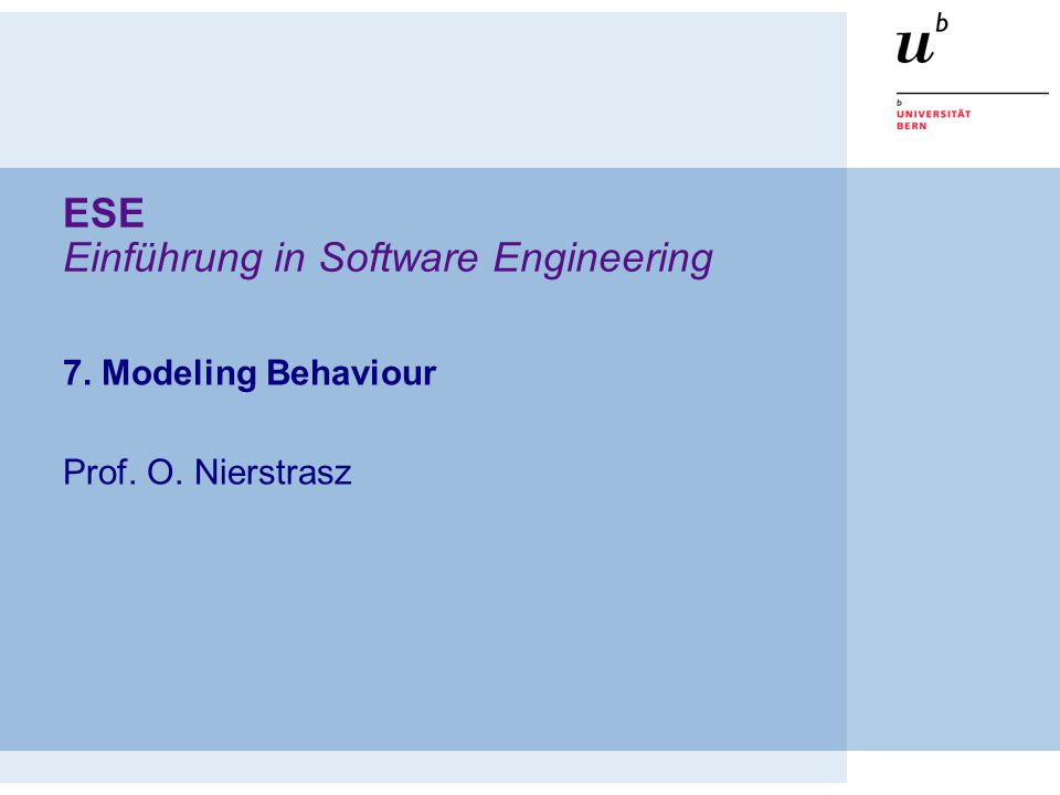 ESE Einführung in Software Engineering 7. Modeling Behaviour Prof. O. Nierstrasz