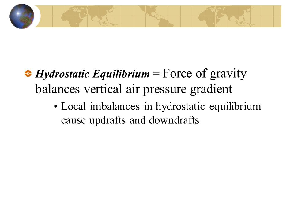 Hydrostatic Equilibrium = Force of gravity balances vertical air pressure gradient Local imbalances in hydrostatic equilibrium cause updrafts and downdrafts