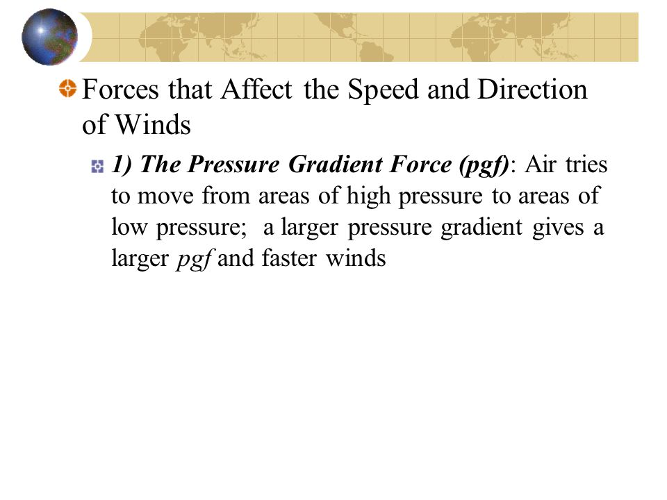 Forces that Affect the Speed and Direction of Winds 1) The Pressure Gradient Force (pgf): Air tries to move from areas of high pressure to areas of low pressure; a larger pressure gradient gives a larger pgf and faster winds