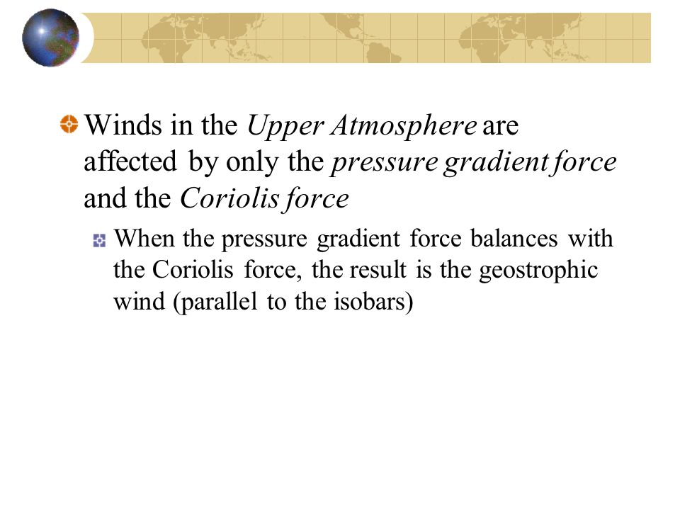 Winds in the Upper Atmosphere are affected by only the pressure gradient force and the Coriolis force When the pressure gradient force balances with the Coriolis force, the result is the geostrophic wind (parallel to the isobars)