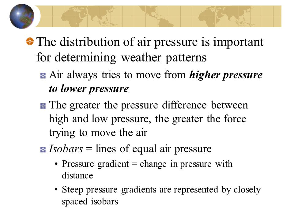The distribution of air pressure is important for determining weather patterns Air always tries to move from higher pressure to lower pressure The greater the pressure difference between high and low pressure, the greater the force trying to move the air Isobars = lines of equal air pressure Pressure gradient = change in pressure with distance Steep pressure gradients are represented by closely spaced isobars