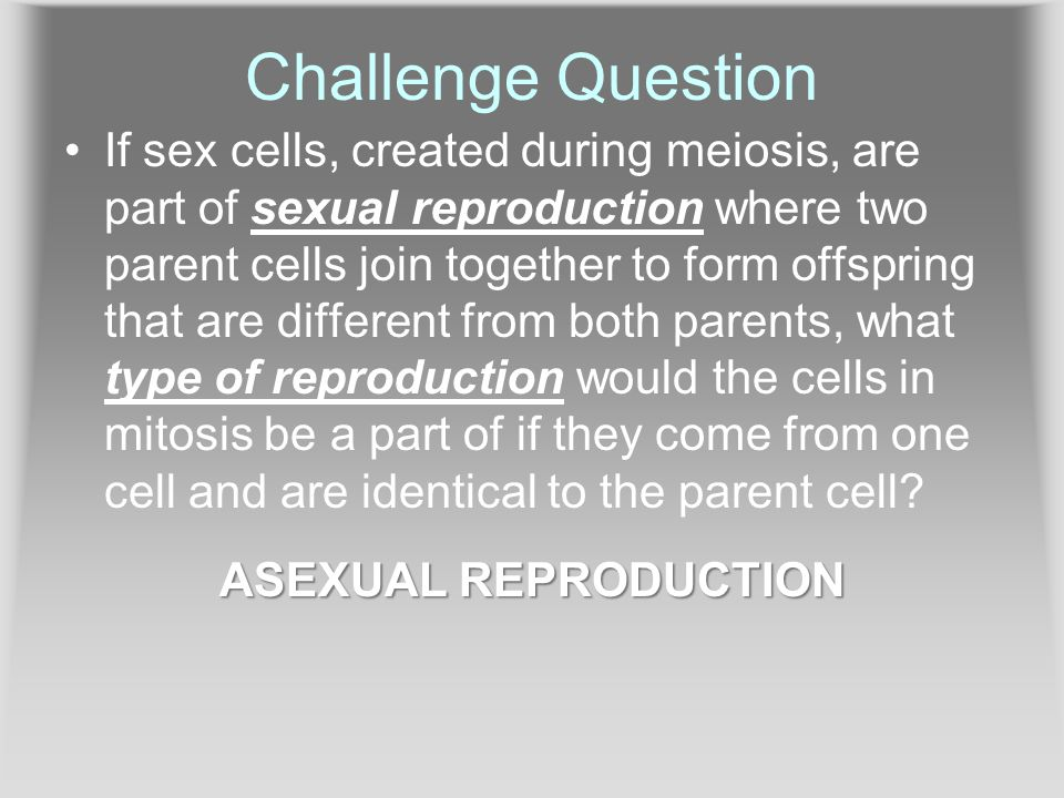 Challenge Question If sex cells, created during meiosis, are part of sexual reproduction where two parent cells join together to form offspring that are different from both parents, what type of reproduction would the cells in mitosis be a part of if they come from one cell and are identical to the parent cell.