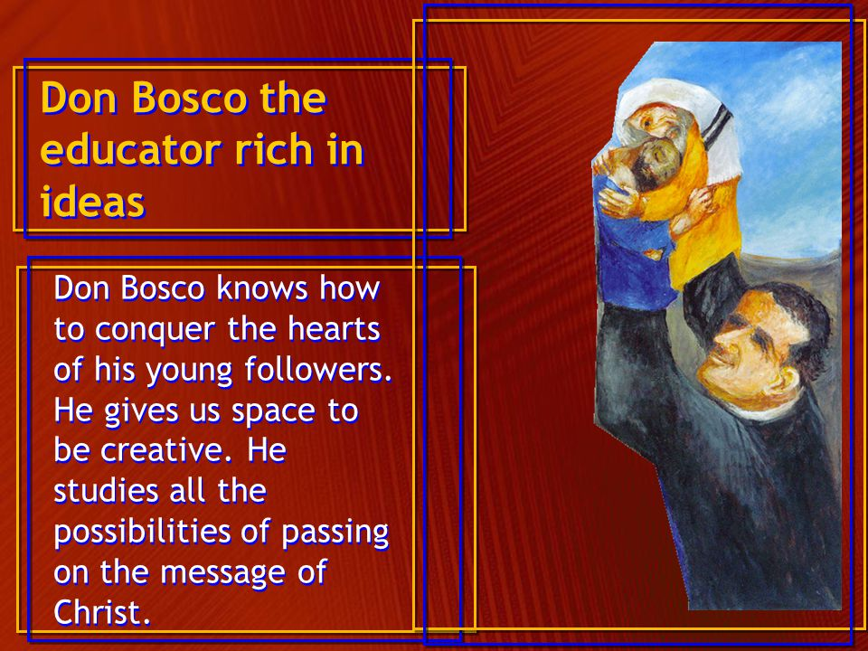 Don Bosco the educator rich in ideas Don Bosco knows how to conquer the hearts of his young followers. He gives us space to be creative. He studies al