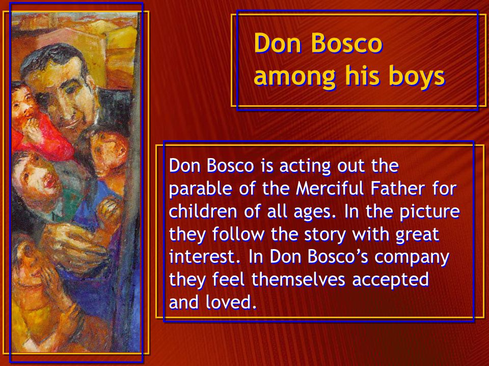 Don Bosco is acting out the parable of the Merciful Father for children of all ages. In the picture they follow the story with great interest. In Don
