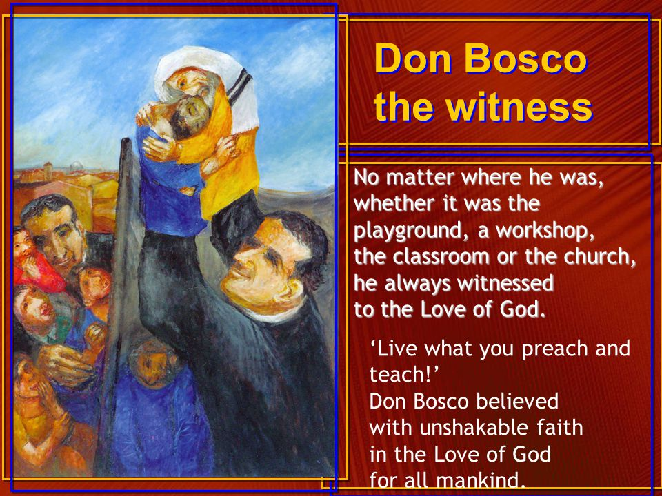Don Bosco the witness 'Live what you preach and teach!' Don Bosco believed with unshakable faith in the Love of God for all mankind. No matter where h