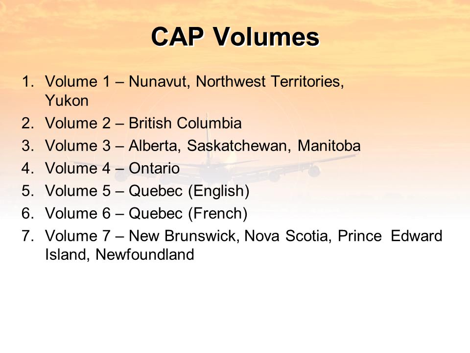 CAP Volumes 1.Volume 1 – Nunavut, Northwest Territories, Yukon 2.Volume 2 – British Columbia 3.Volume 3 – Alberta, Saskatchewan, Manitoba 4.Volume 4 – Ontario 5.Volume 5 – Quebec (English) 6.Volume 6 – Quebec (French) 7.Volume 7 – New Brunswick, Nova Scotia, Prince Edward Island, Newfoundland
