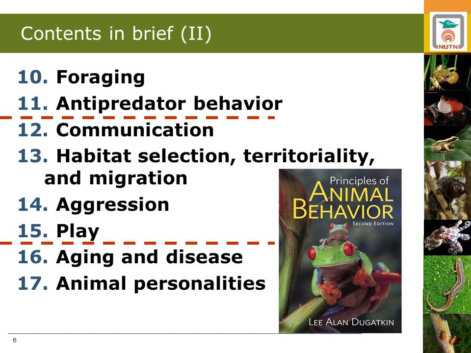 6 Contents in brief (II) 10. Foraging 11. Antipredator behavior 12. Communication 13. Habitat selection, territoriality, and migration 14. Aggression