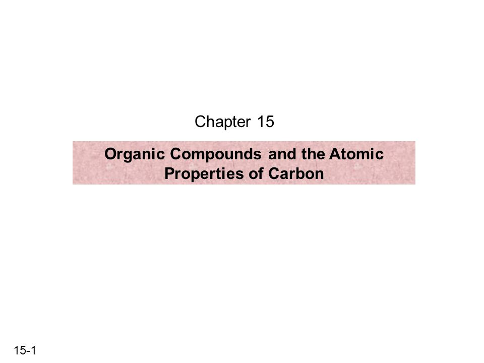 15-1 Chapter 15 Organic Compounds and the Atomic Properties of Carbon
