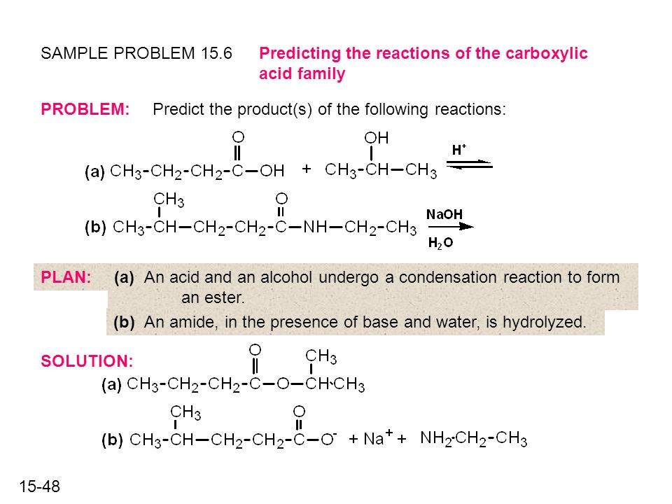 15-48 SAMPLE PROBLEM 15.6 SOLUTION: Predicting the reactions of the carboxylic acid family PROBLEM:Predict the product(s) of the following reactions: PLAN:(a) An acid and an alcohol undergo a condensation reaction to form an ester.