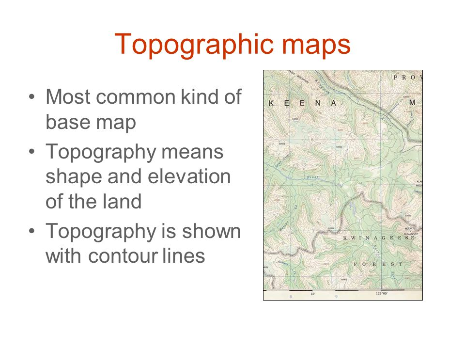 Topographic maps Most common kind of base map Topography means shape and elevation of the land Topography is shown with contour lines