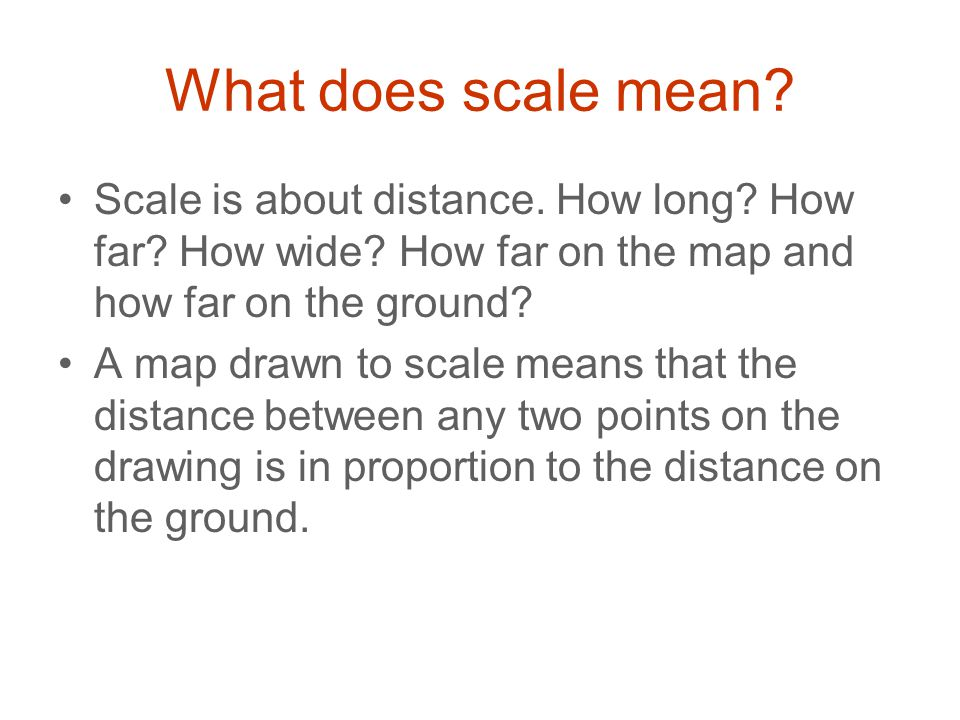 What does scale mean? Scale is about distance. How long? How far? How wide? How far on the map and how far on the ground? A map drawn to scale means t