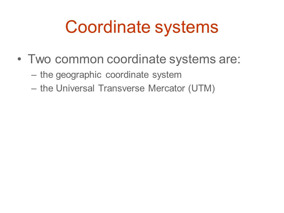 Coordinate systems Two common coordinate systems are: –the geographic coordinate system –the Universal Transverse Mercator (UTM)