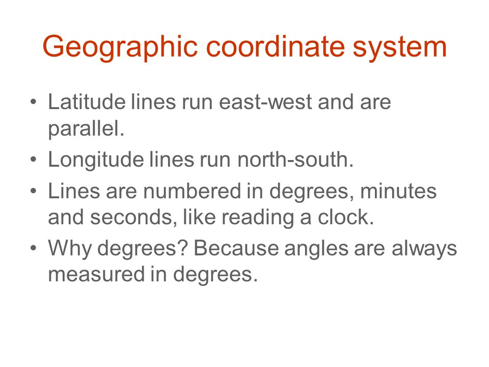 Geographic coordinate system Latitude lines run east-west and are parallel. Longitude lines run north-south. Lines are numbered in degrees, minutes an