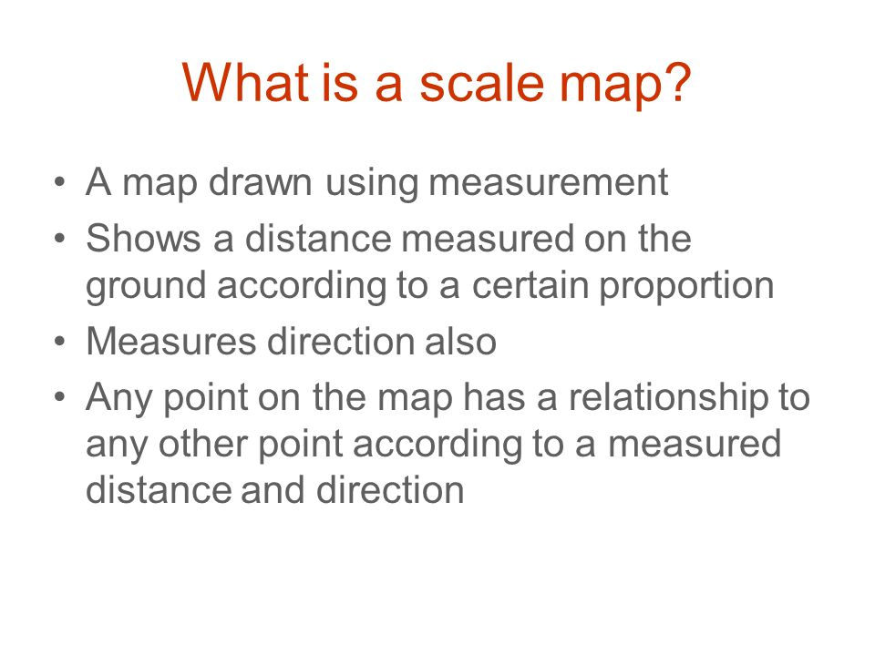 What is a scale map? A map drawn using measurement Shows a distance measured on the ground according to a certain proportion Measures direction also A