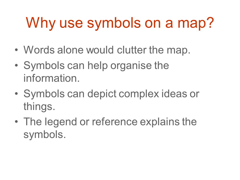 Why use symbols on a map? Words alone would clutter the map. Symbols can help organise the information. Symbols can depict complex ideas or things. Th