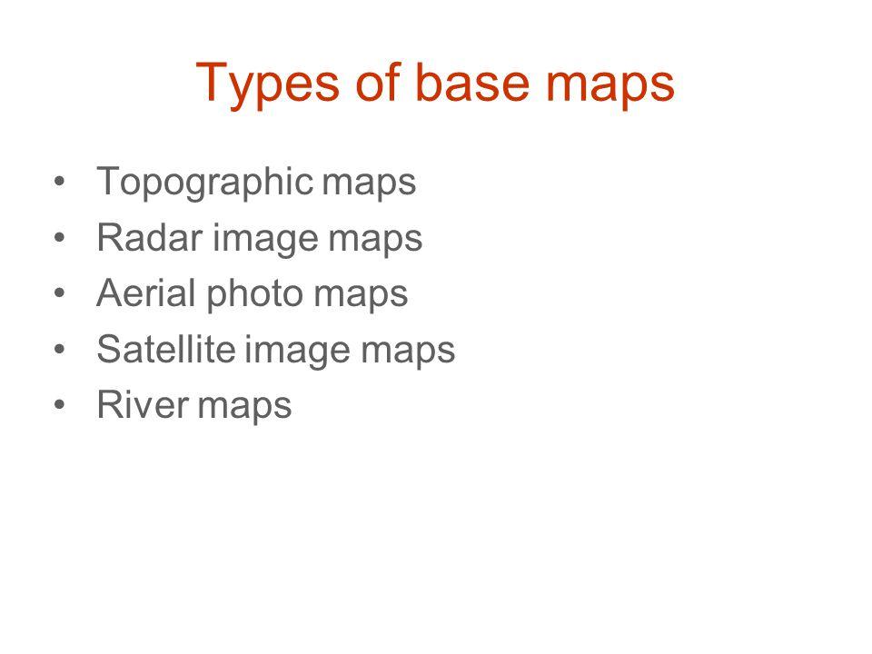 Types of base maps Topographic maps Radar image maps Aerial photo maps Satellite image maps River maps