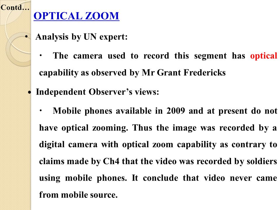 Analysis by UN expert:  The camera used to record this segment has optical capability as observed by Mr Grant Fredericks Independent Observer's views