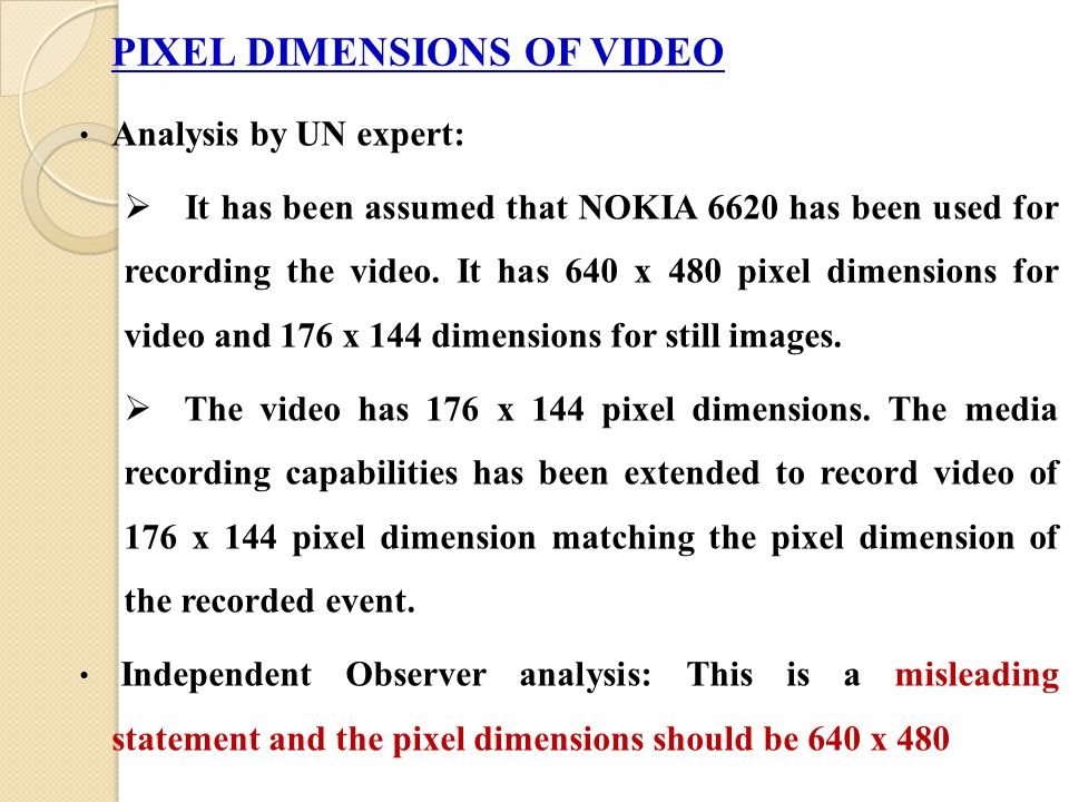 PIXEL DIMENSIONS OF VIDEO Analysis by UN expert:  It has been assumed that NOKIA 6620 has been used for recording the video. It has 640 x 480 pixel d