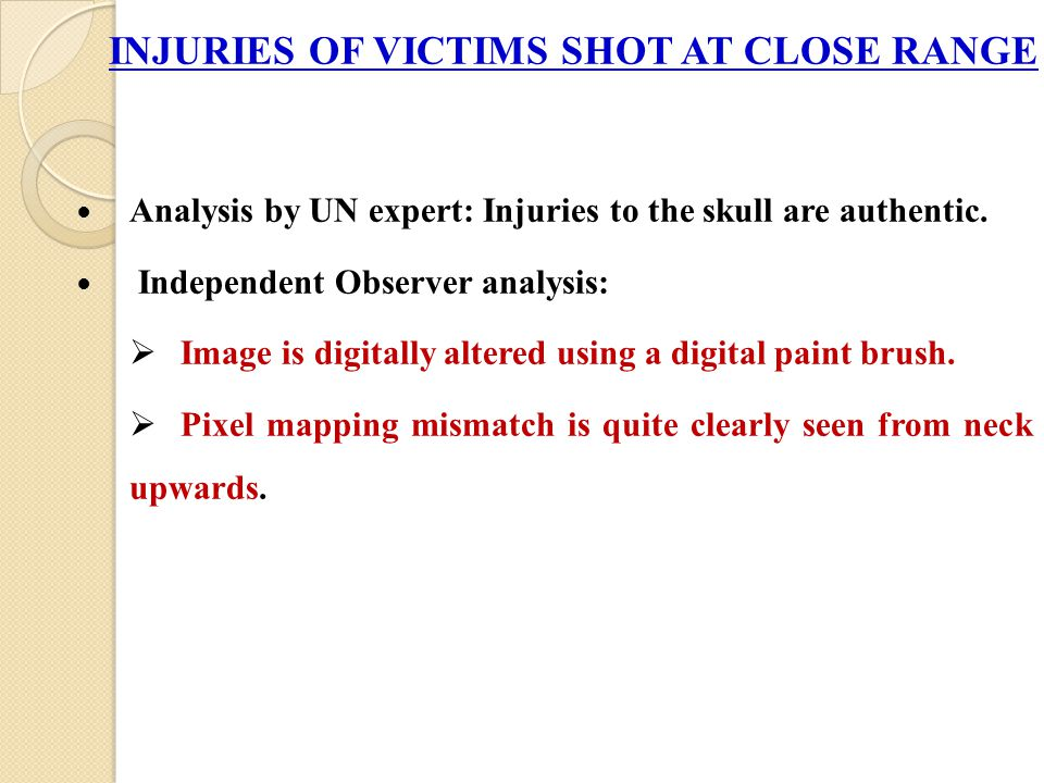INJURIES OF VICTIMS SHOT AT CLOSE RANGE Analysis by UN expert: Injuries to the skull are authentic.