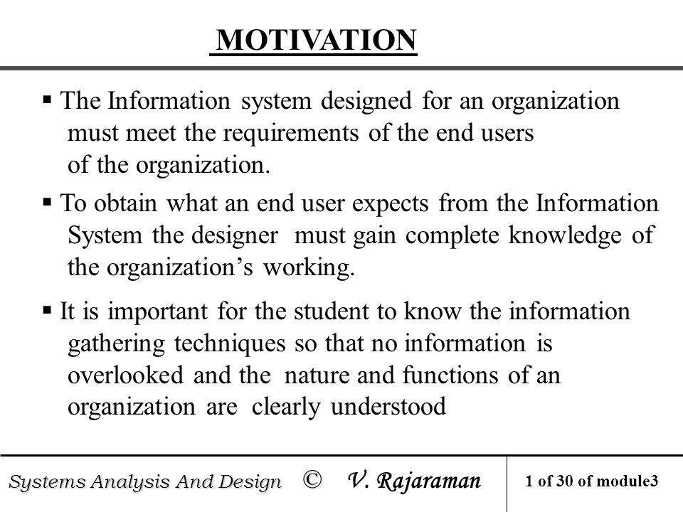  Information requirements are often not stated precisely by management  The main purpose of gathering information is to determine the information requirements of an organization  Analyst's responsibility to prepare a precise Systems Requirements Specifications understood(SRS) by users MOTIVATION Systems Analysis And Design © Systems Analysis And Design © V.