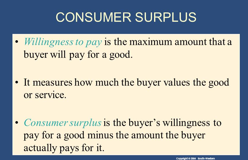 Copyright © 2004 South-Western CONSUMER SURPLUS Willingness to pay is the maximum amount that a buyer will pay for a good.