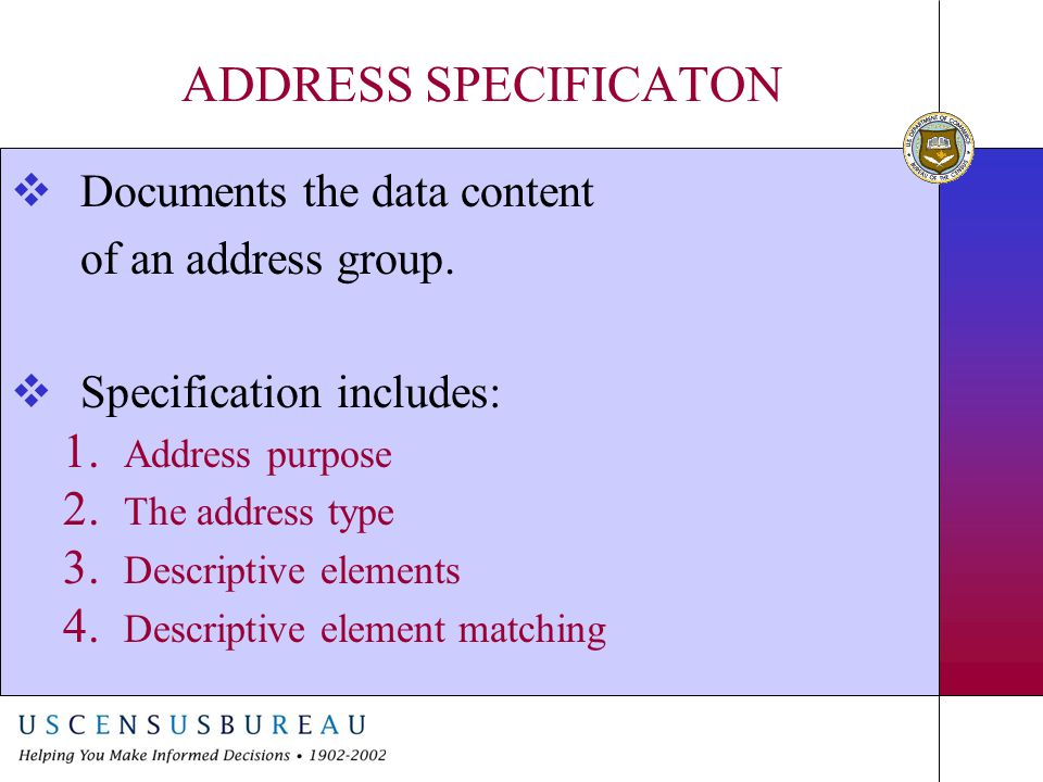 ADDRESS SPECIFICATON  Documents the data content of an address group.  Specification includes: 1. Address purpose 2. The address type 3. Descriptive